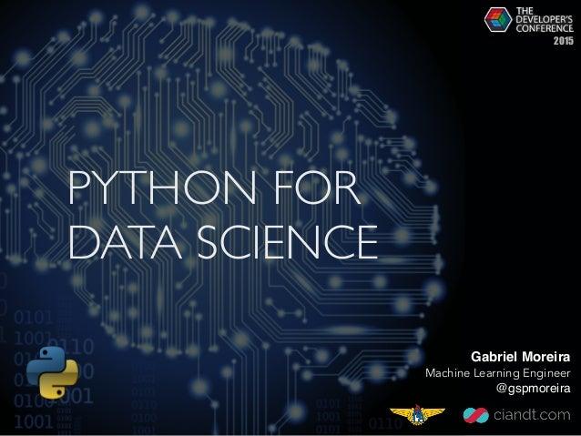 PYTHON FOR DATA SCIENCE Gabriel Moreira Machine Learning Engineer @gspmoreira 2015