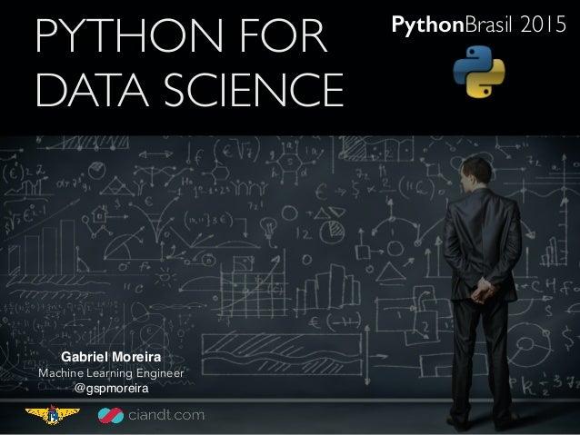 PYTHON FOR DATA SCIENCE Gabriel Moreira Machine Learning Engineer @gspmoreira PythonBrasil 2015