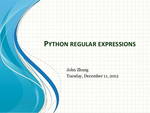 PYTHON REGULAR EXPRESSIONS John Zhang Tuesday, December 11, 2012
