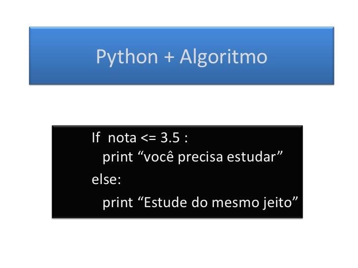 """Python + AlgoritmoIf nota <= 3.5 :  print """"você precisa estudar""""else:  print """"Estude do mesmo jeito"""""""