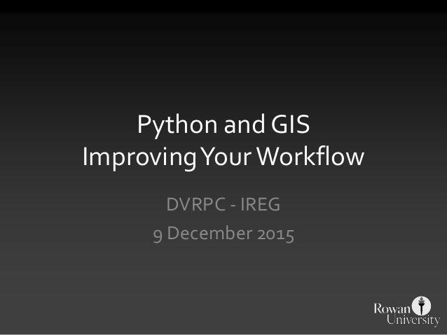 Python and GIS ImprovingYourWorkflow DVRPC - IREG 9 December 2015