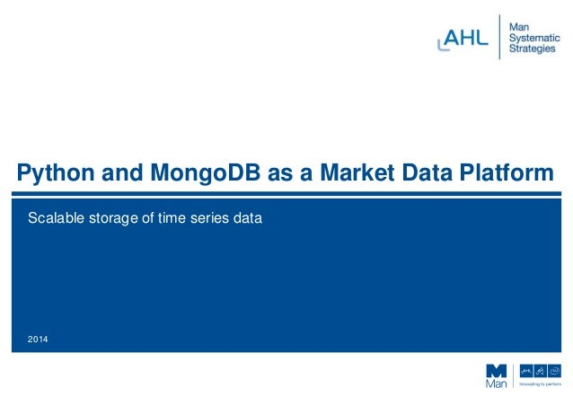 Python and MongoDB as a Market Data Platform Scalable storage of time series data 2014
