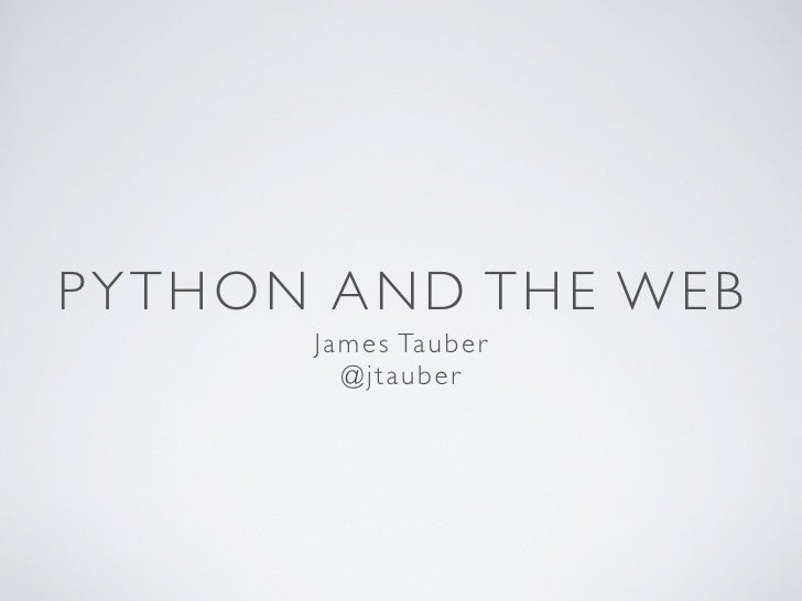 PYTHON AND THE WEB      J ame s Taub e r         @jtauber