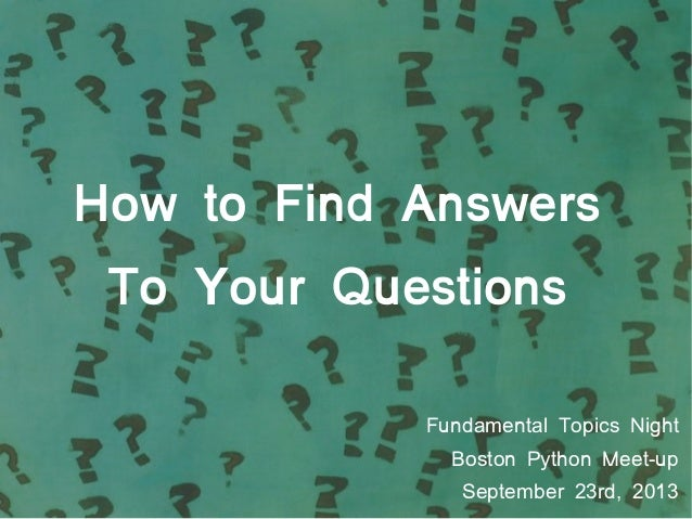 How to Find Answers To Your Questions Fundamental Topics Night Boston Python Meet-up September 23rd, 2013