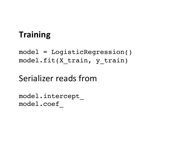 Training    model = LogisticRegression() model.fit(X_train, y_train)  Serializer  reads  from    model.interc...