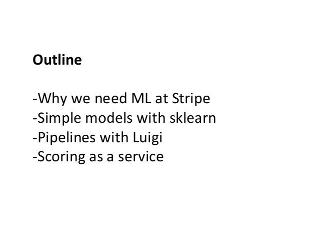 Outline      -‐Why  we  need  ML  at  Stripe   -‐Simple  models  with  sklearn   -‐Pipelines  ...