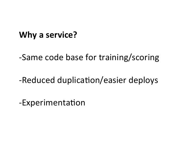 Why  a  service?      -‐Same  code  base  for  training/scoring      -‐Reduced  duplica>on/easier...
