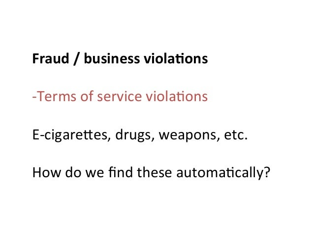 Fraud  /  business  viola0ons      -‐Terms  of  service  viola>ons      E-‐cigareMes,  drugs,  w...