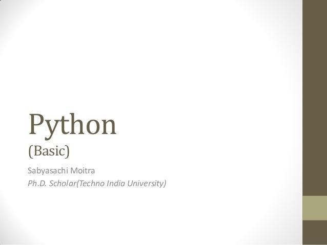Python (Basic) Sabyasachi Moitra Ph.D. Scholar(Techno India University)