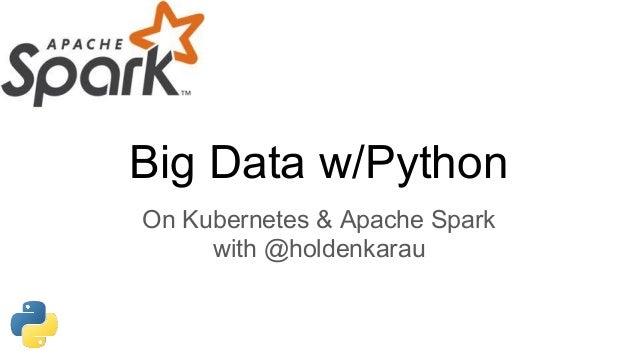 Big Data w/Python On Kubernetes & Apache Spark with @holdenkarau