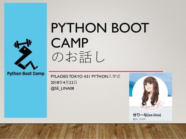 PYTHON BOOT CAMP のお話し PYLADIES TOKYO #31 PYTHON入学式 2018年4月22日 @SE_LINA08