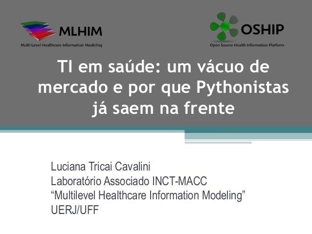 TI em saúde: um vácuo demercado e por que Pythonistas     já saem na frente Luciana Tricai Cavalini Laboratório Associado ...