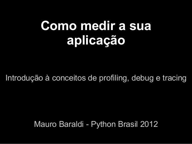Como medir a sua             aplicaçãoIntrodução à conceitos de profiling, debug e tracing        Mauro Baraldi - Python B...