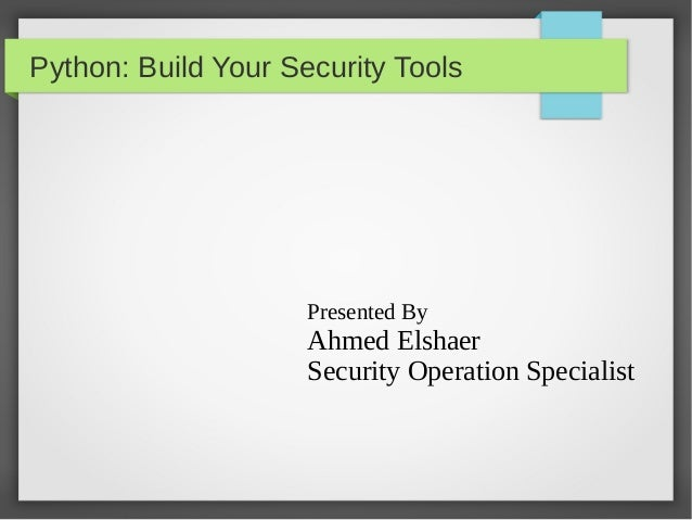 Python: Build Your Security Tools Presented By Ahmed Elshaer Security Operation Specialist