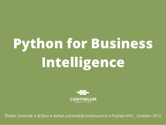 Python for Business        IntelligenceŠtefan Urbánek ■ @Stiivi ■ stefan.urbanek@continuum.io ■ PyData NYC, October 2012