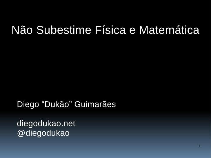 """Não Subestime Física e Matemática     Diego """"Dukão"""" Guimarães  diegodukao.net @diegodukao                                 1"""