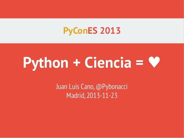PyConES 2013  Python + Ciencia = ♥ Juan Luis Cano, @Pybonacci Madrid, 2013-11-23