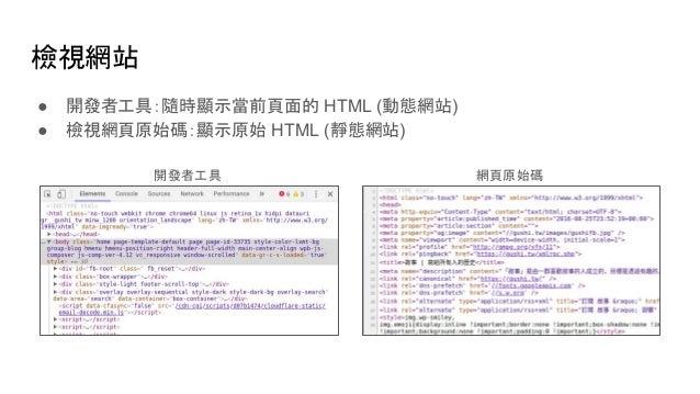 檢視網站 ● 開發者工具:隨時顯示當前頁面的 HTML (動態網站) ● 檢視網頁原始碼:顯示原始 HTML (靜態網站) 網頁原始碼開發者工具
