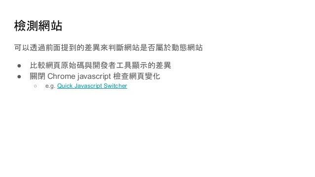 檢測網站 可以透過前面提到的差異來判斷網站是否屬於動態網站 ● 比較網頁原始碼與開發者工具顯示的差異 ● 關閉 Chrome javascript 檢查網頁變化 ○ e.g. Quick Javascript Switcher