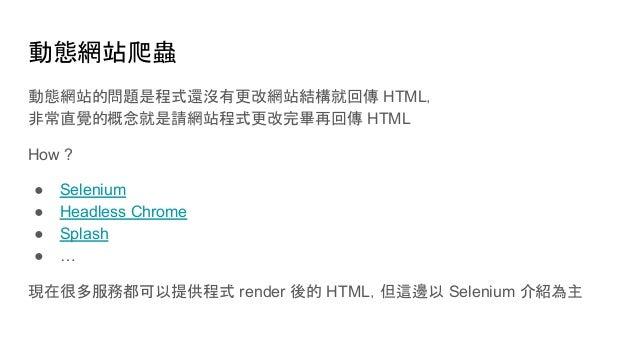 動態網站爬蟲 動態網站的問題是程式還沒有更改網站結構就回傳 HTML, 非常直覺的概念就是請網站程式更改完畢再回傳 HTML How ? ● Selenium ● Headless Chrome ● Splash ● … 現在很多服務都可以提供...