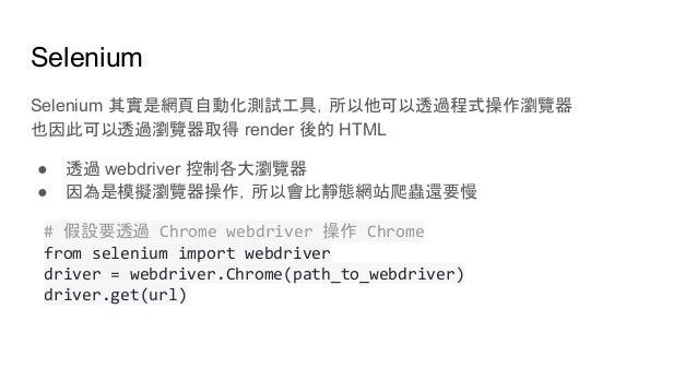 Selenium Selenium 其實是網頁自動化測試工具,所以他可以透過程式操作瀏覽器 也因此可以透過瀏覽器取得 render 後的 HTML ● 透過 webdriver 控制各大瀏覽器 ● 因為是模擬瀏覽器操作,所以會比靜態網站爬蟲還要...
