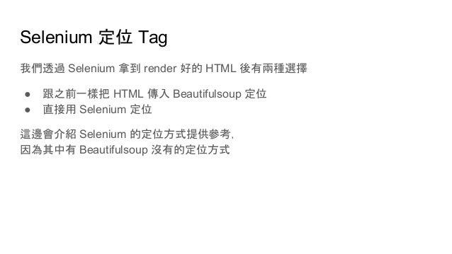 Selenium 定位 Tag 我們透過 Selenium 拿到 render 好的 HTML 後有兩種選擇 ● 跟之前一樣把 HTML 傳入 Beautifulsoup 定位 ● 直接用 Selenium 定位 這邊會介紹 Selenium ...