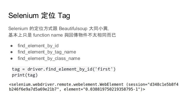 Selenium 定位 Tag Selenium 的定位方式跟 Beautifulsoup 大同小異, 基本上只是 function name 與回傳物件不太相同而已 ● find_element_by_id ● find_element_by...