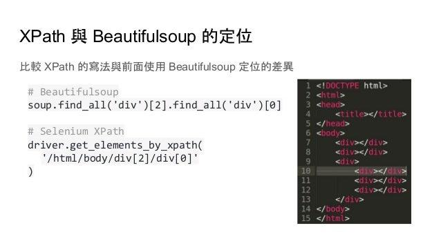 XPath 與 Beautifulsoup 的定位 比較 XPath 的寫法與前面使用 Beautifulsoup 定位的差異 # Beautifulsoup soup.find_all('div')[2].find_all('div')[0]...