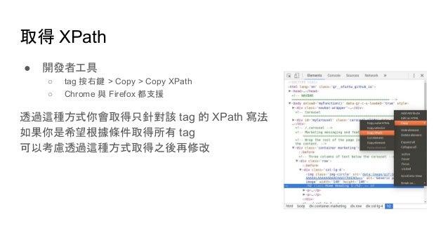 取得 XPath ● 開發者工具 ○ tag 按右鍵 > Copy > Copy XPath ○ Chrome 與 Firefox 都支援 透過這種方式你會取得只針對該 tag 的 XPath 寫法 如果你是希望根據條件取得所有 tag 可以考...