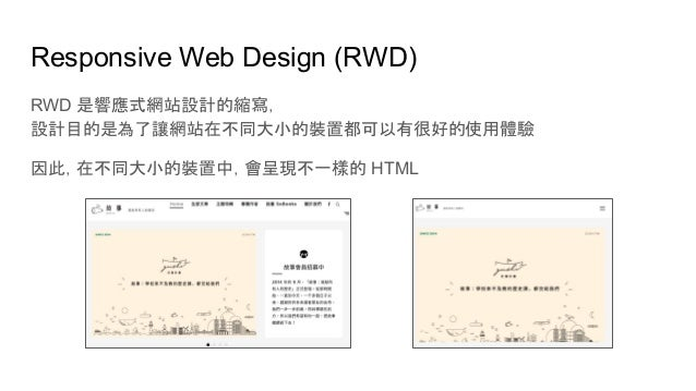 Responsive Web Design (RWD) RWD 是響應式網站設計的縮寫, 設計目的是為了讓網站在不同大小的裝置都可以有很好的使用體驗 因此,在不同大小的裝置中,會呈現不一樣的 HTML