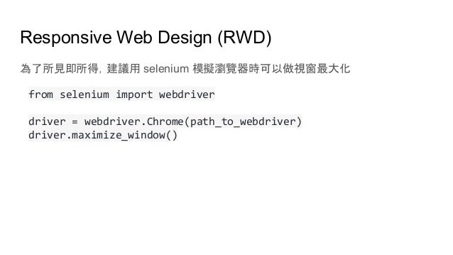 Responsive Web Design (RWD) 為了所見即所得,建議用 selenium 模擬瀏覽器時可以做視窗最大化 from selenium import webdriver driver = webdriver.Chrome(p...