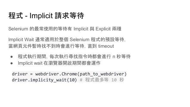 程式 - Implicit 請求等待 Selenium 的最常使用的等待有 Implicit 與 Explicit 兩種 Implicit Wait 通常適用於整個 Selenium 程式的預設等待, 當網頁元件暫時找不到時會進行等待,直到 t...