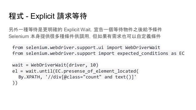 程式 - Explicit 請求等待 另外一種等待是更明確的 Explicit Wait,宣告一個等待物件之後給予條件 Selenium 本身提供很多種條件供調用,但如果有需求也可以自定義條件 from selenium.webdriver.s...