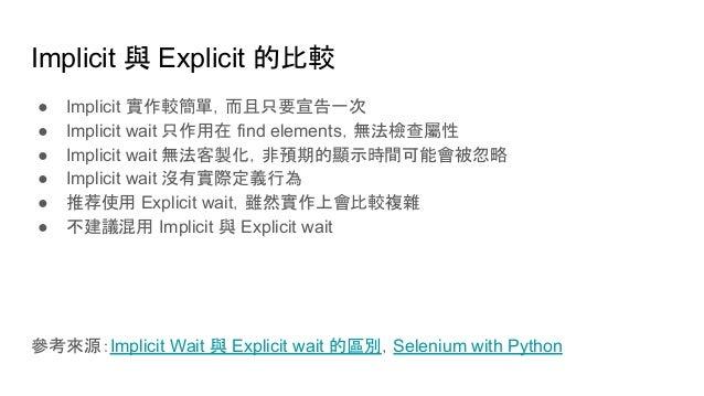 Implicit 與 Explicit 的比較 ● Implicit 實作較簡單,而且只要宣告一次 ● Implicit wait 只作用在 find elements,無法檢查屬性 ● Implicit wait 無法客製化,非預期的顯示時間...