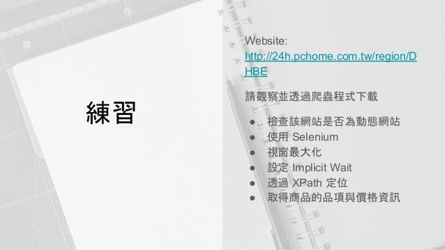 練習 Website: http://24h.pchome.com.tw/region/D HBE 請觀察並透過爬蟲程式下載 ● 檢查該網站是否為動態網站 ● 使用 Selenium ● 視窗最大化 ● 設定 Implicit Wait ● 透...