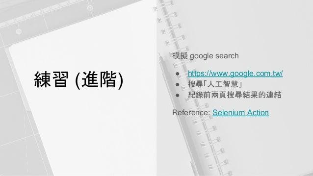 練習 (進階) 模擬 google search ● https://www.google.com.tw/ ● 搜尋「人工智慧」 ● 紀錄前兩頁搜尋結果的連結 Reference: Selenium Action