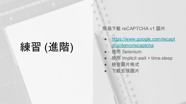 練習 (進階) 簡易下載 reCAPTCHA v1 圖片 ● https://www.google.com/recapt cha/demo/recaptcha ● 使用 Selenium ● 使用 Implicit wait + time.sl...