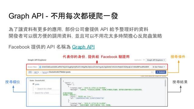 Graph API - 不用每次都硬爬一發 為了讓資料有更多的應用,部份公司會提供 API 給予整理好的資料 開發者可以很方便的調用資料,並且可以不用花太多時間擔心反爬蟲策略 Facebook 提供的 API 名稱為 Graph API 代表你...