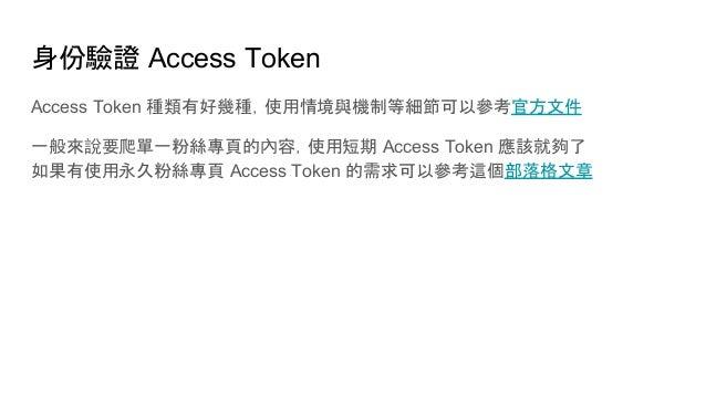 身份驗證 Access Token Access Token 種類有好幾種,使用情境與機制等細節可以參考官方文件 一般來說要爬單一粉絲專頁的內容,使用短期 Access Token 應該就夠了 如果有使用永久粉絲專頁 Access Token ...