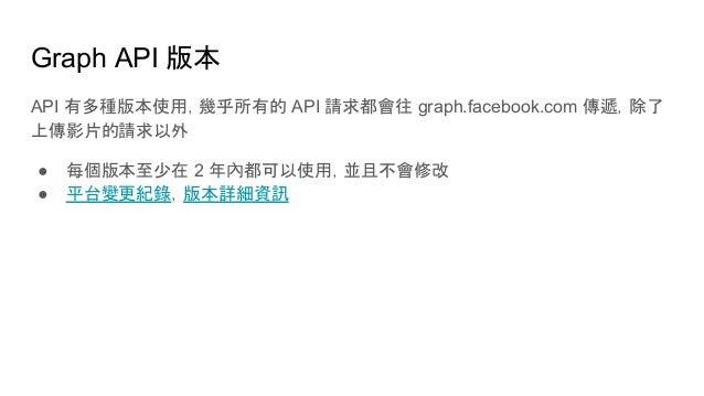 Graph API 版本 API 有多種版本使用,幾乎所有的 API 請求都會往 graph.facebook.com 傳遞,除了 上傳影片的請求以外 ● 每個版本至少在 2 年內都可以使用,並且不會修改 ● 平台變更紀錄,版本詳細資訊
