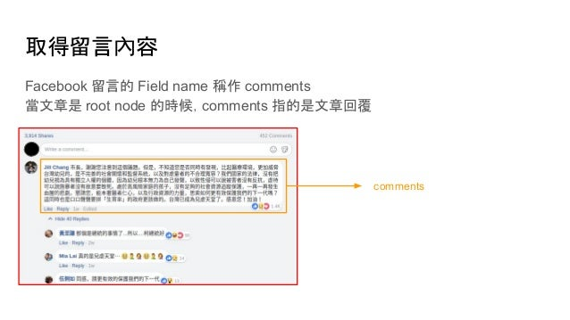 取得留言內容 Facebook 留言的 Field name 稱作 comments 當文章是 root node 的時候,comments 指的是文章回覆 comments