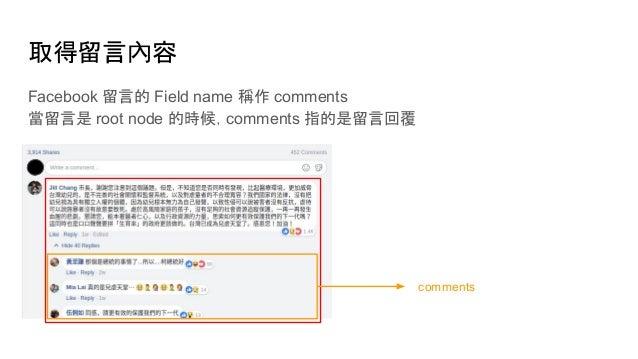 取得留言內容 Facebook 留言的 Field name 稱作 comments 當留言是 root node 的時候,comments 指的是留言回覆 comments