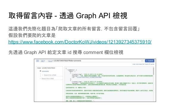 取得留言內容 - 透過 Graph API 檢視 這邊我們先簡化題目為「爬取文章的所有留言,不包含留言回覆」 假設我們要爬的文章是 https://www.facebook.com/DoctorKoWJ/videos/1213927345375...