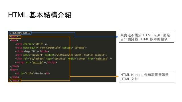 HTML 基本結構介紹 其實這不屬於 HTML 元素,而是 告知瀏覽器 HTML 版本的指令 HTML 的 root,告知瀏覽器這是 HTML 文件