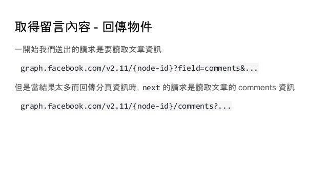 取得留言內容 - 回傳物件 一開始我們送出的請求是要讀取文章資訊 graph.facebook.com/v2.11/{node-id}?field=comments&... 但是當結果太多而回傳分頁資訊時,next 的請求是讀取文章的 comm...