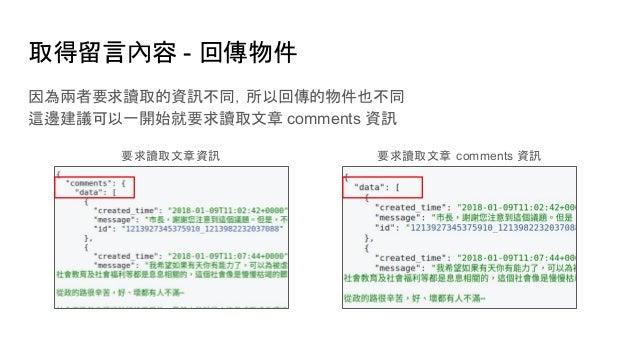 取得留言內容 - 回傳物件 因為兩者要求讀取的資訊不同,所以回傳的物件也不同 這邊建議可以一開始就要求讀取文章 comments 資訊 要求讀取文章資訊 要求讀取文章 comments 資訊