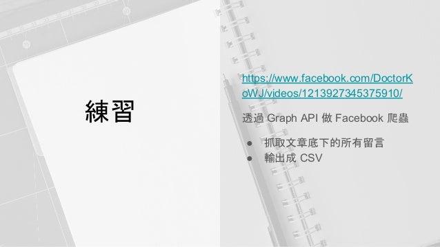 練習 https://www.facebook.com/DoctorK oWJ/videos/1213927345375910/ 透過 Graph API 做 Facebook 爬蟲 ● 抓取文章底下的所有留言 ● 輸出成 CSV