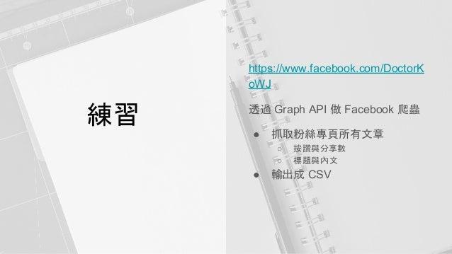 練習 https://www.facebook.com/DoctorK oWJ 透過 Graph API 做 Facebook 爬蟲 ● 抓取粉絲專頁所有文章 ○ 按讚與分享數 ○ 標題與內文 ● 輸出成 CSV