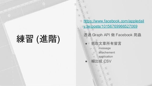 練習 (進階) https://www.facebook.com/appledail y.tw/posts/10156769966527069 透過 Graph API 做 Facebook 爬蟲 ● 抓取文章所有留言 ○ message ○ ...