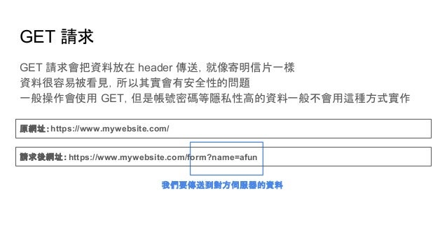 GET 請求 GET 請求會把資料放在 header 傳送,就像寄明信片一樣 資料很容易被看見,所以其實會有安全性的問題 一般操作會使用 GET,但是帳號密碼等隱私性高的資料一般不會用這種方式實作 我們要傳送到對方伺服器的資料 原網址:http...